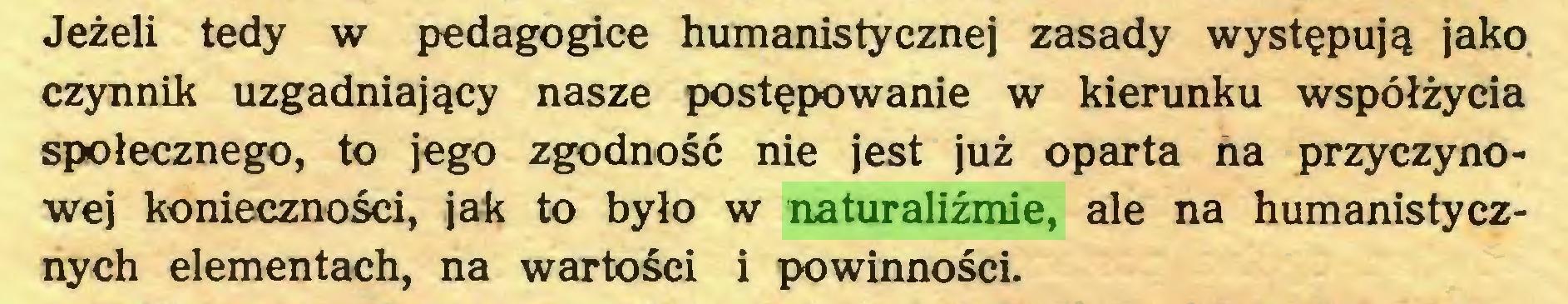 (...) Jeżeli tedy w pedagogice humanistycznej zasady występują jako czynnik uzgadniający nasze postępowanie w kierunku współżycia społecznego, to jego zgodność nie jest już oparta na przyczynowej konieczności, jak to było w naturaliźmie, ale na humanistycznych elementach, na wartości i powinności...