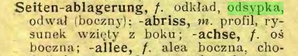(...) Seiten-ablagerung, /. odkład, odsypka, od wał (boczny); -abriss, m. profil, rysunek wzięty z boku; -achse, /. oś boczna; -alfee, /. alea boczna, cho...