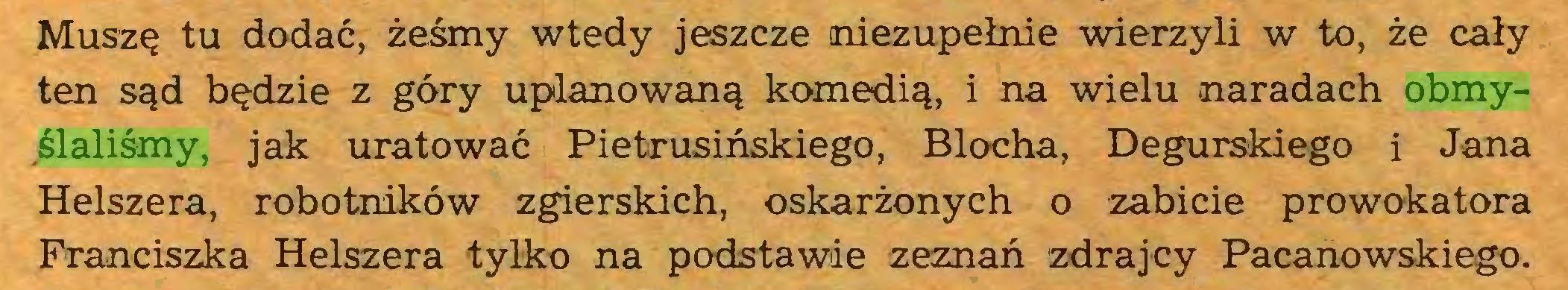 (...) Muszę tu dodać, żeśmy wtedy jeszcze niezupełnie wierzyli w to, że cały ten sąd będzie z góry uplanowaną komedią, i na wielu naradach obmyślaliśmy, jak uratować Pietrusińskiego, Blocha, Degurskiego i Jana Helszera, robotników zgierskich, oskarżonych o zabicie prowokatora Franciszka Helszera tylko na podstawie zeznań zdrajcy Pacanowskiego...