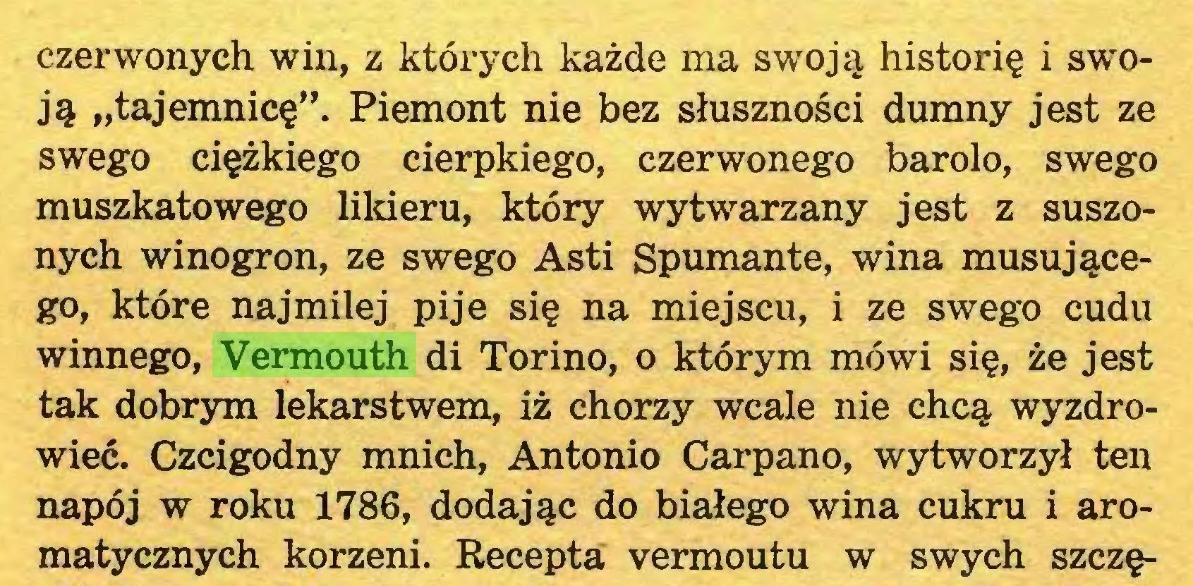 """(...) czerwonych win, z których każde ma swoją historię i swoją """"tajemnicę"""". Piemont nie bez słuszności dumny jest ze swego ciężkiego cierpkiego, czerwonego barolo, swego muszkatowego likieru, który wytwarzany jest z suszonych winogron, ze swego Asti Spumante, wina musującego, które najmilej pije się na miejscu, i ze swego cudu winnego, Vermouth di Torino, o którym mówi się, że jest tak dobrym lekarstwem, iż chorzy wcale nie chcą wyzdrowieć. Czcigodny mnich, Antonio Carpano, wytworzył ten napój w roku 1786, dodając do białego wina cukru i aromatycznych korzeni. Recepta vermoutu w swych szczę..."""
