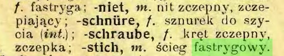 (...) /. fastryga; -niet, w. nit zczepny, zczepiający; -schnüre, /. sznurek do szycia (int.); -schraube, /. kręt zczepny, zczepka; -stich, m. ścieg fastrygowy...