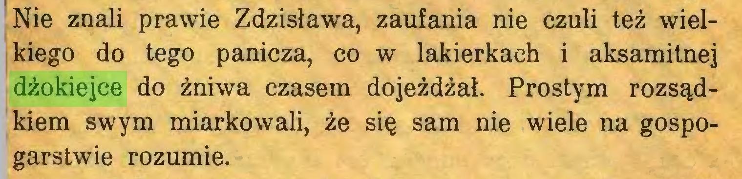 (...) J Nie znali prawie Zdzisława, zaufania nie czuli też wielkiego do tego panicza, co w lakierkach i aksamitnej dżokiejce do żniwa czasem dojeżdżał. Prostym rozsądkiem swym miarkowali, że się sam nie wiele na gospogarstwie rozumie...