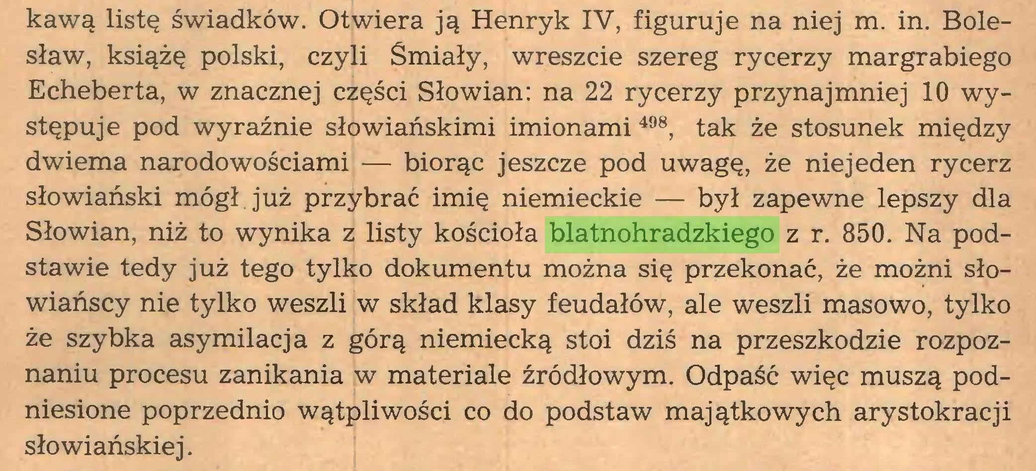 (...) kawą listę świadków. Otwiera ją Henryk IV, figuruje na niej m. in. Bolesław, książę polski, czyli Śmiały, wreszcie szereg rycerzy margrabiego Echeberta, w znacznej części Słowian: na 22 rycerzy przynajmniej 10 występuje pod wyraźnie słowiańskimi imionami 498, tak że stosunek między dwiema narodowościami — biorąc jeszcze pod uwagę, że niejeden rycerz słowiański mógł. już przybrać imię niemieckie — był zapewne lepszy dla Słowian, niż to wynika z listy kościoła blatnohradzkiego z r. 850. Na podstawie tedy już tego tylko dokumentu można się przekonać, że możni słowiańscy nie tylko weszli w skład klasy feudałów, ale weszli masowo, tylko że szybka asymilacja z górą niemiecką stoi dziś na przeszkodzie rozpoznaniu procesu zanikania w materiale źródłowym. Odpaść więc muszą podniesione poprzednio wątpliwości co do podstaw majątkowych arystokracji słowiańskiej...