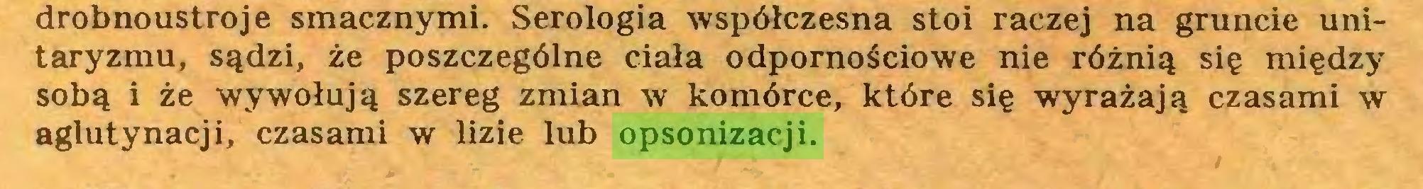 (...) drobnoustroje smacznymi. Serologia współczesna stoi raczej na gruncie unitaryzmu, sądzi, że poszczególne ciała odpornościowe nie różnią się między sobą i że wywołują szereg zmian w komórce, które się wyrażają czasami w aglutynacji, czasami w lizie lub opsonizacji...