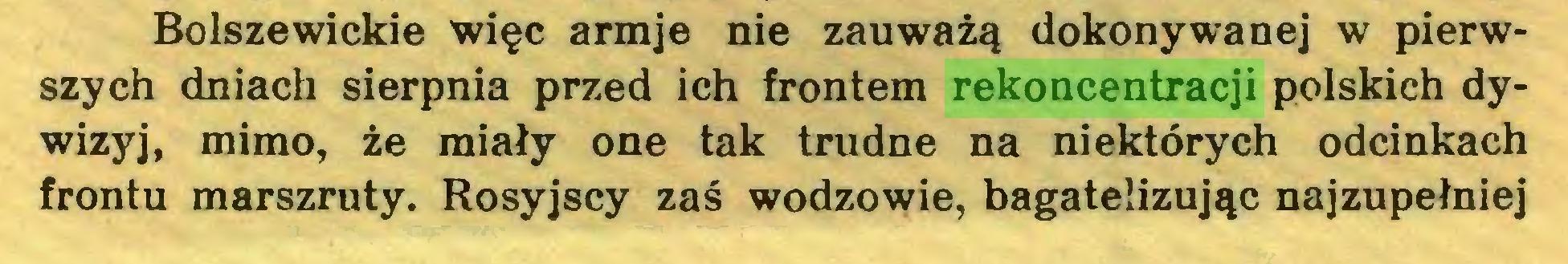 (...) Bolszewickie więc armje nie zauważą dokonywanej w pierwszych dniach sierpnia przed ich frontem rekoncentracji polskich dywizyj, mimo, że miały one tak trudne na niektórych odcinkach frontu marszruty. Rosyjscy zaś wodzowie, bagatelizując najzupełniej...