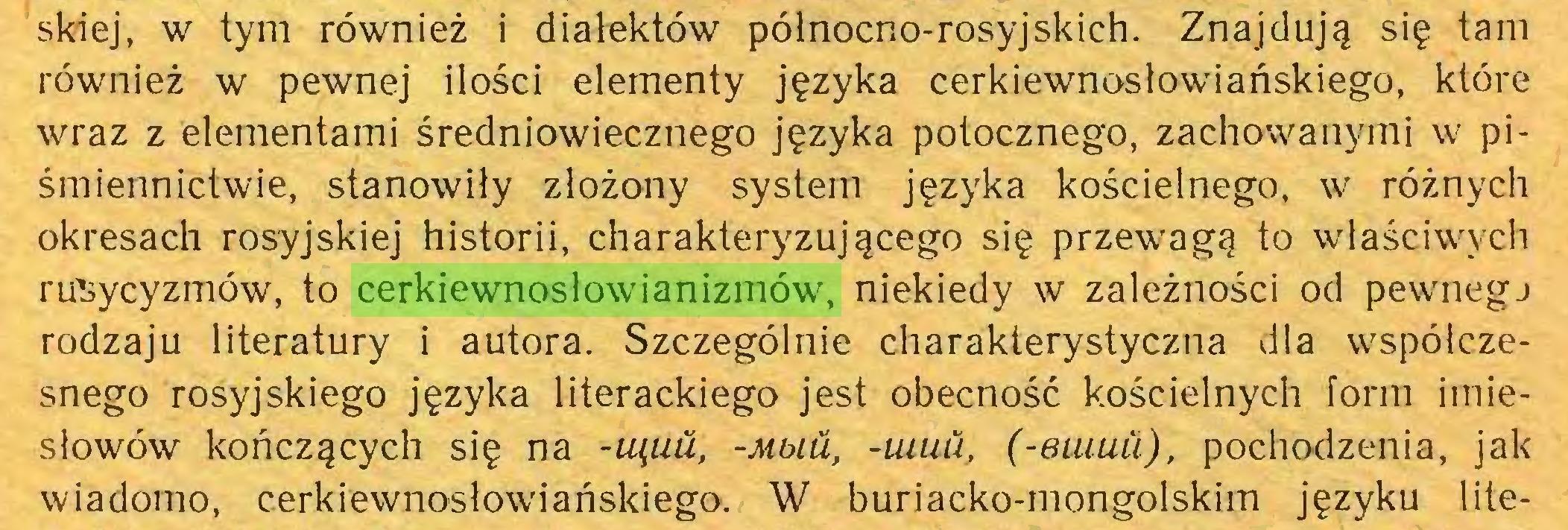 (...) skiej, w tym również i dialektów północno-rosyjskich. Znajdują się tam również w pewnej ilości elementy języka cerkiewnosłowiańskiego, które wraz z elementami średniowiecznego języka potocznego, zachowanymi w piśmiennictwie, stanowiły złożony system języka kościelnego, w różnych okresach rosyjskiej historii, charakteryzującego się przewagą to właściwych rusycyzmów, to cerkiewnosłowianizmów, niekiedy w zależności od pewnegj rodzaju literatury i autora. Szczególnie charakterystyczna dla współczesnego rosyjskiego języka literackiego jest obecność kościelnych form imiesłowów kończących się na -tąuu, -muli, -uiuu, (-eiuuii), pochodzenia, jak wiadomo, cerkiewnosłowiańskiego. W buriacko-mongolskim języku lite...