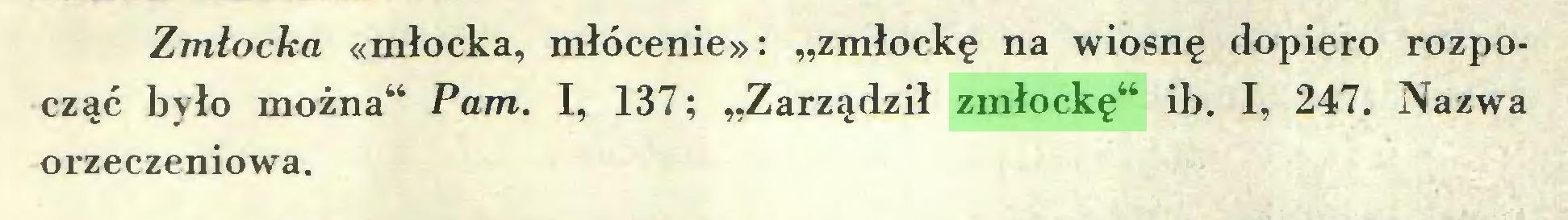 """(...) Zmłocka «młocka, młócenie»: """"zmłockę na wiosnę dopiero rozpocząć było można"""" Pam. I, 137; """"Zarządził zmłockę"""" ib. I, 247. Nazwa orzeczeniowa..."""