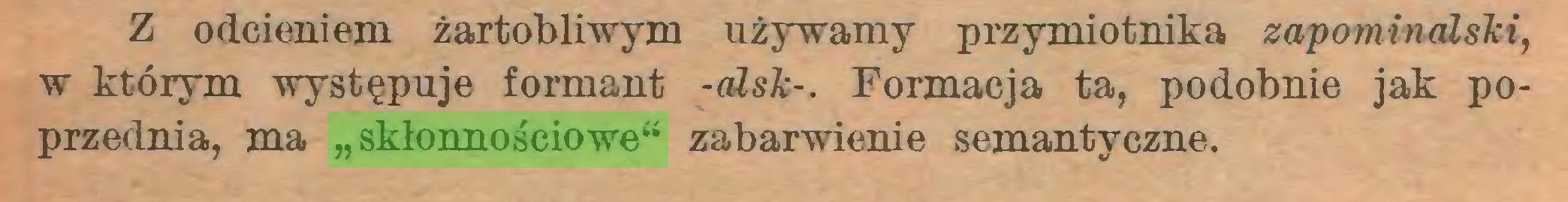 """(...) Z odcieniem żartobliwym używamy przymiotnika zapominalski, w którym występuje formant -alsk-. Formacja ta, podobnie jak poprzednia, ma """"skłonnościowe"""" zabarwienie semantyczne..."""