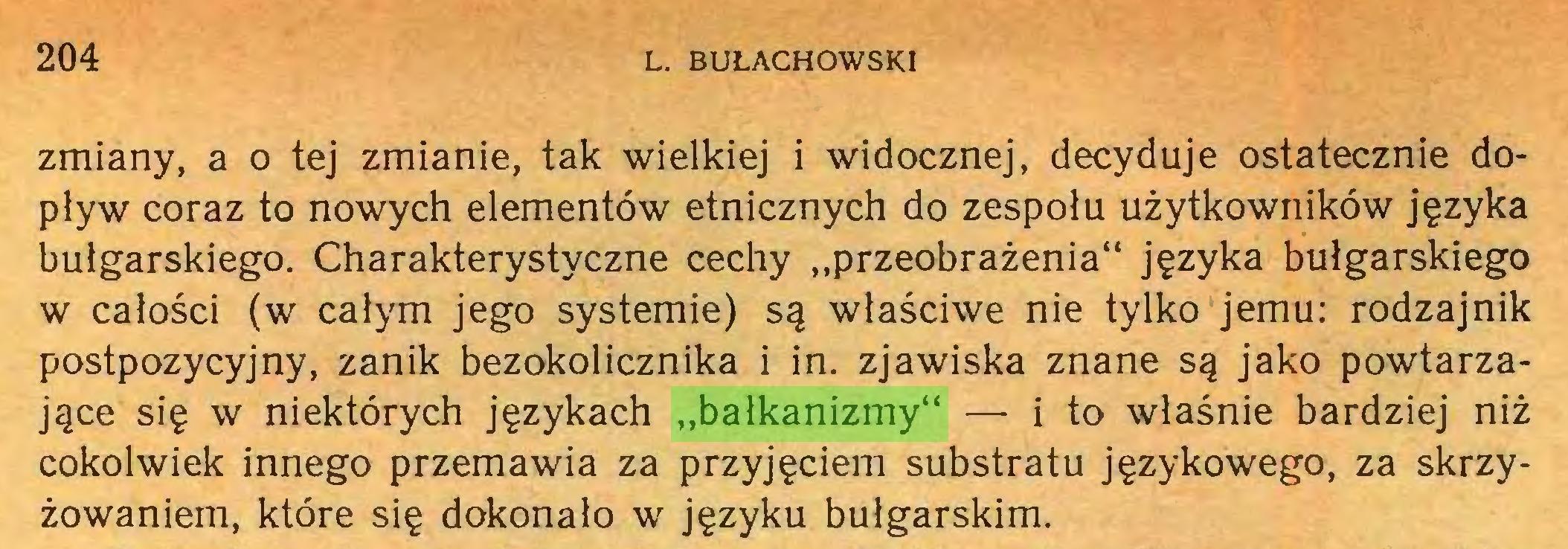 """(...) 204 L. BUŁACHOWSKI zmiany, a o tej zmianie, tak wielkiej i widocznej, decyduje ostatecznie dopływ coraz to nowych elementów etnicznych do zespołu użytkowników języka bułgarskiego. Charakterystyczne cechy """"przeobrażenia"""" języka bułgarskiego w całości (w całym jego systemie) są właściwe nie tylko jemu: rodzajnik postpozycyjny, zanik bezokolicznika i in. zjawiska znane są jako powtarzające się w niektórych językach """"bałkanizmy"""" — i to właśnie bardziej niż cokolwiek innego przemawia za przyjęciem substratu językowego, za skrzyżowaniem, które się dokonało w języku bułgarskim..."""