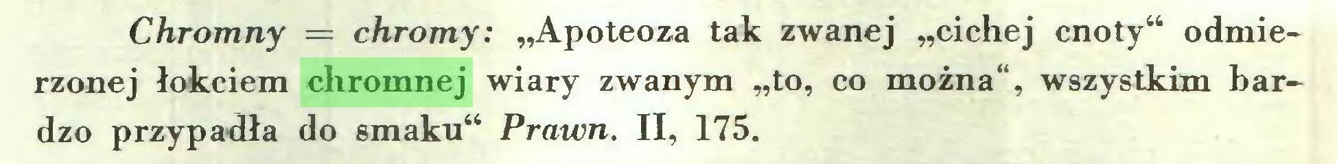 """(...) Chromny = chromy: """"Apoteoza tak zwanej """"cichej cnoty"""" odmierzonej łokciem chromnej wiary zwanym """"to, co można"""", wszystkim bardzo przypadła do smaku"""" Prawn. II, 175..."""