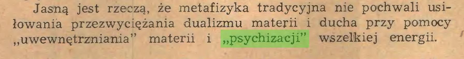 """(...) Jasną jest rzeczą, że metafizyka tradycyjna nie pochwali usiłowania przezwyciężania dualizmu materii i ducha przy pomocy """"uwewnętrzniania"""" materii i """"psychizacji"""" wszelkiej energii..."""