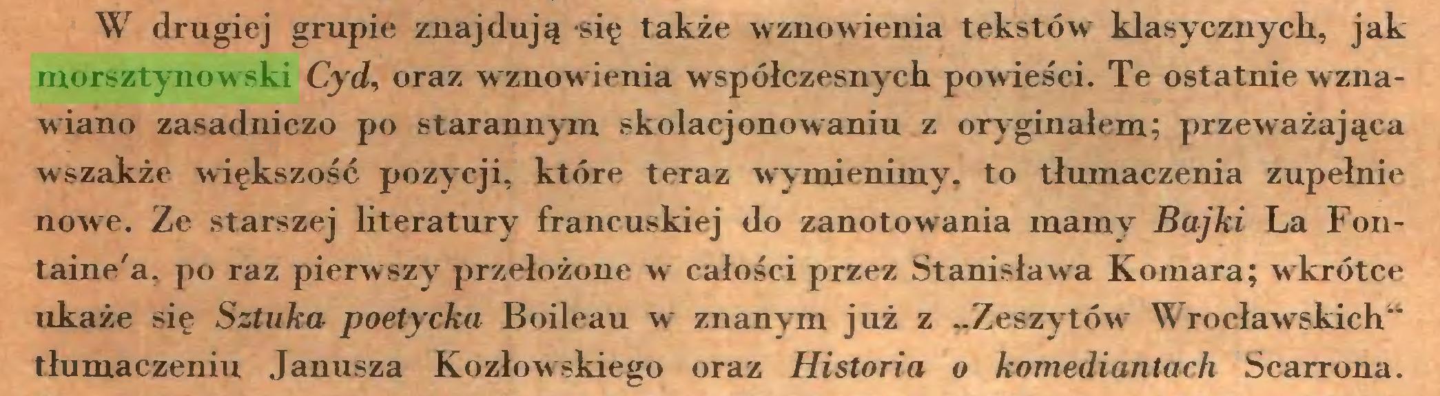 """(...) W drugiej grupie znajdują -się także wznowienia tekstów klasycznych, jak morsztynowski Cyd, oraz wznowienia współczesnych powieści. Te ostatnie w znawiano zasadniczo po starannym skolacjonowaniu z oryginałem: przeważająca wszakże większość pozycji, które teraz wymienimy, to tłumaczenia zupełnie nowe. Ze starszej literatury francuskiej do zanotowania mamy Bajki La Fontaine'a, po raz pierwszy przełożone w całości przez Stanisławra Komara; wkrótce ukaże się Sztuka poetycka Boileau w znanym już z ..Zeszytów Wrocławskich"""" tłumaczeniu Janusza Kozłowskiego oraz Historia o komediantach Scarrona..."""