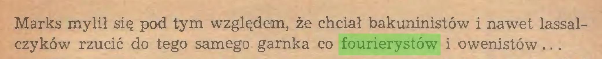 (...) Marks mylił się pod tym względem, że chciał bakuninistów i nawet lassalczyków rzucić do tego samego garnka co fourierystów i owenistów...