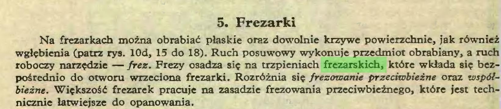 (...) 5. Frezarki Na frezarkach można obrabiać płaskie oraz dowolnie krzywe powierzchnie, jak również wgłębienia (patrz rys. lOd, 15 do 18). Ruch posuwowy wykonuje przedmiot obrabiany, a ruch roboczy narzędzie — frez. Frezy osadza się na trzpieniach frezarskich, które wkłada się bezpośrednio do otworu wrzeciona frezarki. Rozróżnia się frezowanie przeciwbieżne oraz współbieżne. Większość frezarek pracuje na zasadzie frezowania przeciwbieżnego, które jest technicznie łatwiejsze do opanowania...