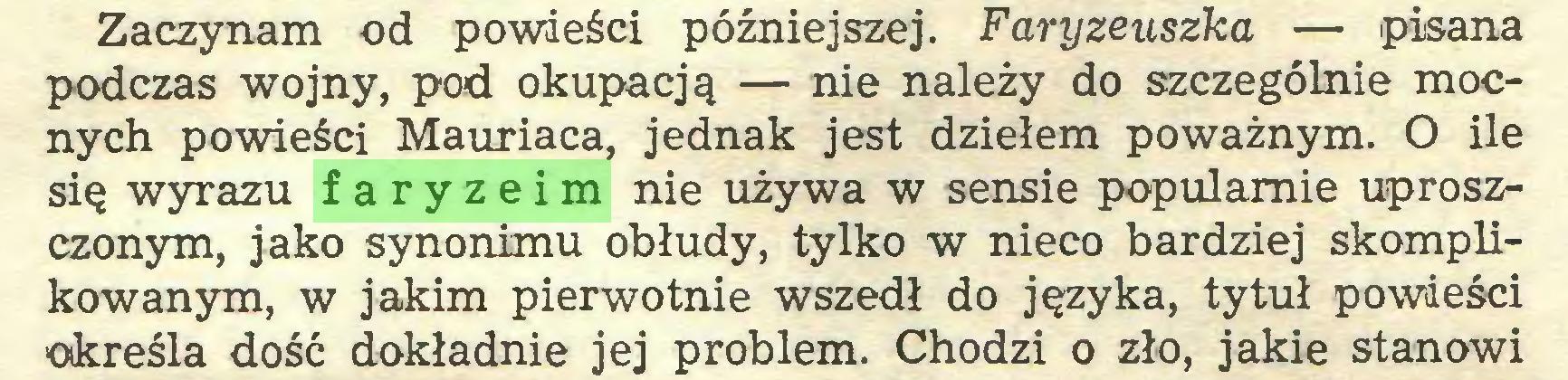 (...) Zaczynam od powieści późniejszej. Faryzeuszka — pisana podczas wojny, pod okupacją — nie należy do szczególnie mocnych powieści Mauriaca, jednak jest dziełem poważnym. O ile się wyrazu faryzeim nie używa w sensie popularnie uproszczonym, jako synonimu obłudy, tylko w nieco bardziej skomplikowanym, w jakim pierwotnie wszedł do języka, tytuł powieści określa dość dokładnie jej problem. Chodzi o zło, jakie stanowi...