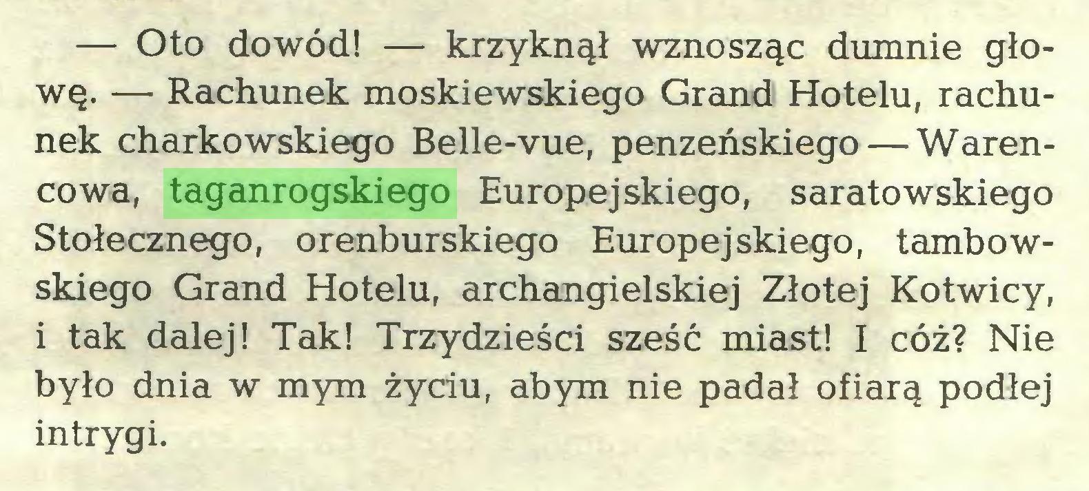 (...) — Oto dowód! — krzyknął wznosząc dumnie głowę. — Rachunek moskiewskiego Grand Hotelu, rachunek charkowskiego Belle-vue, penzeńskiego — Warencowa, taganrogskiego Europejskiego, saratowskiego Stołecznego, orenburskiego Europejskiego, tambowskiego Grand Hotelu, archangielskiej Złotej Kotwicy, i tak dalej! Tak! Trzydzieści sześć miast! I cóż? Nie było dnia w mym życiu, abym nie padał ofiarą podłej intrygi...