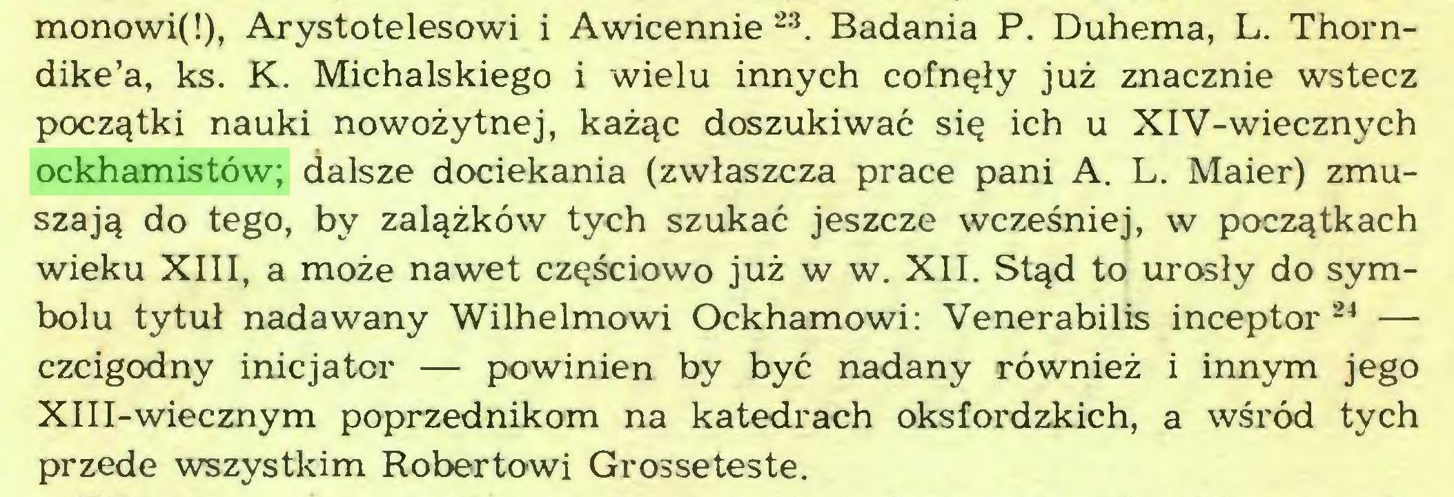 (...) monowi!), Arystotelesowi i Awicennie 23. Badania P. Duhema, L. Thorndike'a, ks. K. Michalskiego i wielu innych cofnęły już znacznie wstecz początki nauki nowożytnej, każąc doszukiwać się ich u XIV-wiecznych ockhamistów; dalsze dociekania (zwłaszcza prace pani A. L. Maier) zmuszają do tego, by zalążków tych szukać jeszcze wcześniej, w początkach wieku XIII, a może nawet częściowo już w w. XII. Stąd to urosły do symbolu tytuł nadawany Wilhelmowi Ockhamowi: Venerabilis inceptor 24 — czcigodny inicjator — powinien by być nadany również i innym jego XIII-wiecznym poprzednikom na katedrach oksfordzkich, a wśród tych przede wszystkim Robertowi Grosseteste...