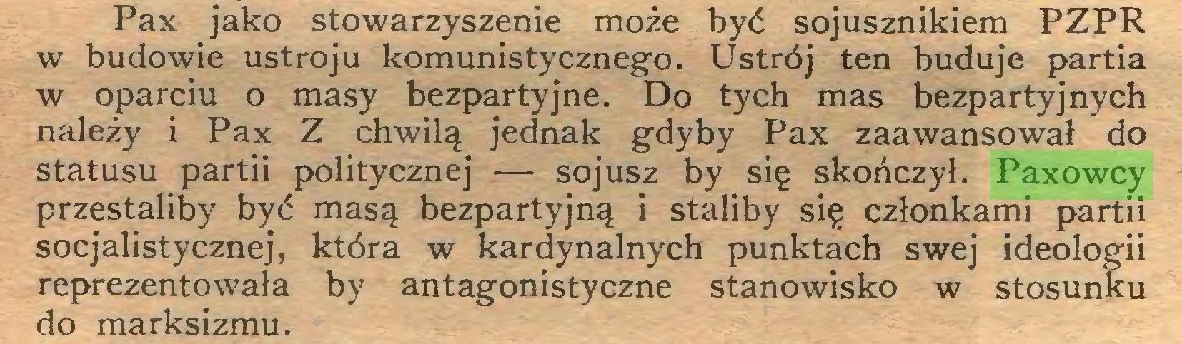 (...) Pax jako stowarzyszenie może być sojusznikiem PZPR w budowie ustroju komunistycznego. Ustrój ten buduje partia w oparciu o masy bezpartyjne. Do tych mas bezpartyjnych należy i Pax Z chwilą jednak gdyby Pax zaawansował do statusu partii politycznej — sojusz by się skończył. Paxowcy przestaliby być masą bezpartyjną i staliby się członkami partii socjalistycznej, która w kardynalnych punktach swej ideologii reprezentowała by antagonistyczne stanowisko w stosunku do marksizmu...