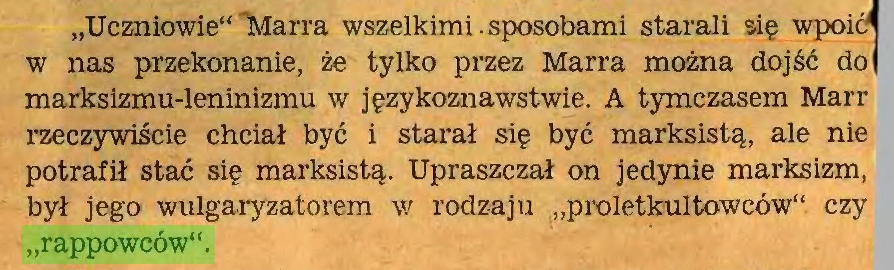 """(...) """"Uczniowie""""'Marra wszelkimi.sposobami starali się wpoić* w nas przekonanie, że tylko przez Marra można dojść do marksizmu-leninizmu w językoznawstwie. A tymczasem Marr rzeczywiście chciał być i starał się być marksistą, ale nie potrafił stać się marksistą. Upraszczał on jedynie marksizm, był jego wulgaryzatorem w rodzaju """"proletkultowców"""" czy """"rappowców""""..."""