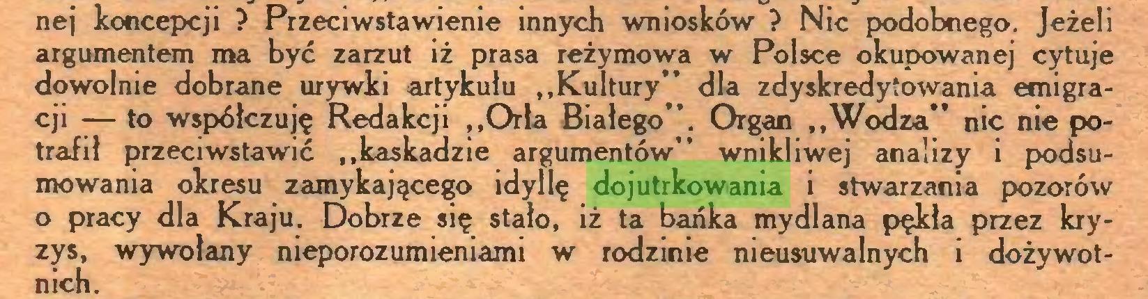 """(...) nej koncepcji ? Przeciwstawienie innych wniosków ? Nic podobnego. Jeżeli argumentem ma być zarzut iż prasa reżymowa w Polsce okupowanej cytuje dowolnie dobrane urywki artykułu """"Kultury"""" dla zdyskredytowania emigracji -— to współczuję Redakcji """"Orla Białego"""". Organ """"Wodza"""" nic nie potrafił przeciwstawić """"kaskadzie argumentów"""" wnikliwej analizy i podsumowania okresu zamykającego idyllę dojutrkowania i stwarzania pozorów o pracy dla Kraju. Dobrze się stało, iż ta bańka mydlana pękła przez kryzys, wywołany nieporozumieniami w rodzinie nieusuwalnych i dożywotnich..."""