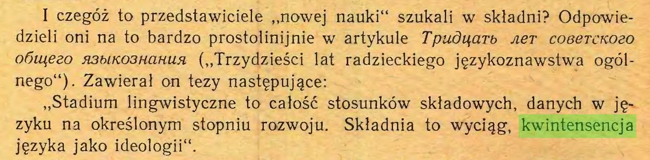 """(...) I czegóż to przedstawiciele """"nowej nauki"""" szukali w składni? Odpowiedzieli oni na to bardzo prostolinijnie w artykule Tpudąarb Aer coeercKOdo oóiąeeo H3biK03HciHun (""""Trzydzieści lat radzieckiego językoznawstwa ogólnego""""). Zawierał on tezy następujące: """"Stadium lingwistyczne to całość stosunków składowych, danych w języku na określonym stopniu rozwoju. Składnia to wyciąg, kwintensencja języka jako ideologii""""..."""