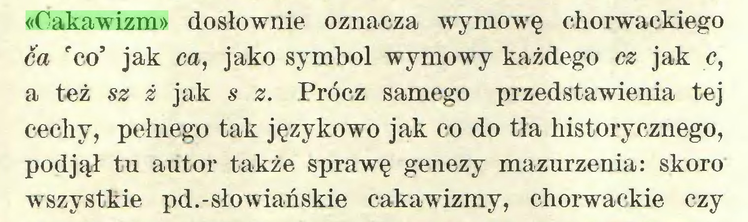 (...) «Cakawizm» dosłownie oznacza wymowę chorwackiego ca rco' jak ca, jako symbol wymowy każdego cz jak c, a też Si 2 jak s Prócz samego przedstawienia tej cechy, pełnego tak językowo jak co do tła historycznego, podjął tu autor także sprawę genezy mazurzenia: skoro wszystkie pd.-słowiańskie cakawizmy, chorwackie czy...