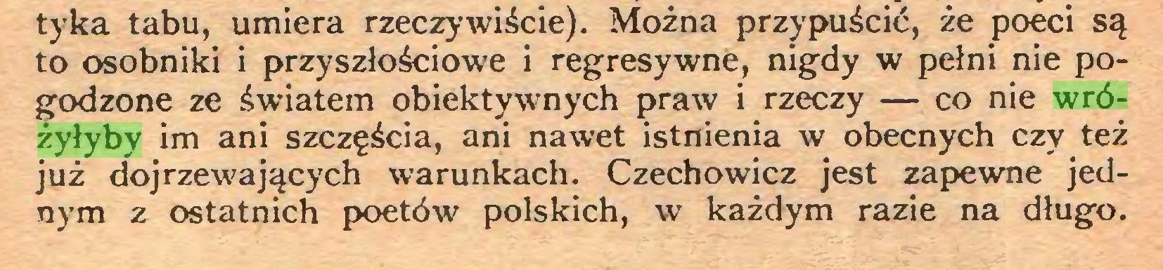 (...) tyka tabu, umiera rzeczywiście). Można przypuścić, że poeci są to osobniki i przyszłościowa i regresywne, nigdy w pełni nie pogodzone ze światem obiektywnych praw i rzeczy — co nie wróżyłyby im ani szczęścia, ani nawet istnienia w obecnych czy też już dojrzewających warunkach. Czechowicz jest zapewne jednym z ostatnich poetów polskich, w każdym razie na długo...