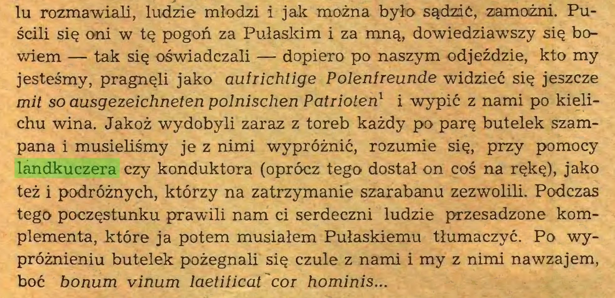 (...) lu rozmawiali, ludzie młodzi i jak można było sądzić, zamożni. Puścili się oni w tę pogoń za Pułaskim i za mną, dowiedziawszy się bowiem — tak się oświadczali — dopiero po naszym odjeździe, kto my jesteśmy, pragnęli jako aufrichtige Polenfreunde widzieć się jeszcze mit so ausgezeichneten polnischen Patrioten1 i -wypić z nami po kielichu wina. Jakoż wydobyli zaraz z toreb każdy po parę butelek szampana i musieliśmy je z nimi wypróżnić, rozumie się, przy pomocy landkuczera czy konduktora (oprócz tego dostał on coś na rękę), jako też i podróżnych, którzy na zatrzymanie szarabanu zezwolili. Podczas tego poczęstunku prawili nam ci serdeczni ludzie przesadzone komplementa, które ja potem musiałem Pułaskiemu tłumaczyć. Po wypróżnieniu butelek pożegnali się czule z nami i my z nimi nawzajem, boć honum vinum laetificat'cor hominis...