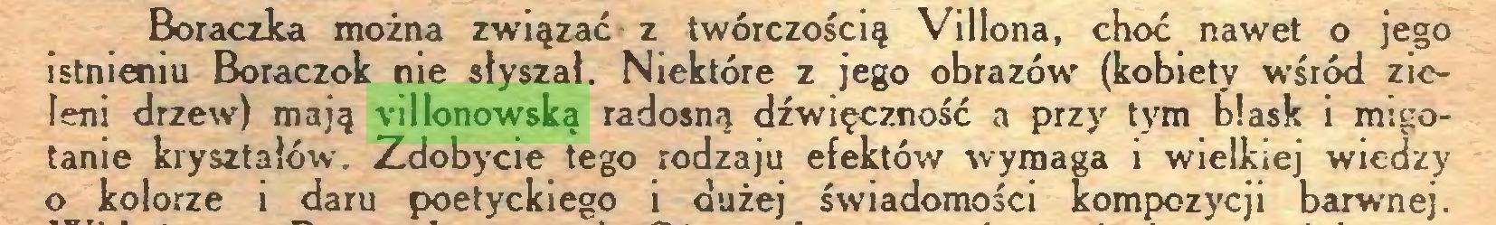 (...) Boraczka można związać z twórczością Villona, choć nawet o jego istnieniu Boraczok nie słyszał. Niektóre z jego obrazów (kobiety wśród zieleni drzew) mają villonowską radosną dźwięczność a przy tym blask i migotanie kryształów. Zdobycie tego rodzaju efektów wymaga i wielkiej wiedzy 0 kolorze i daru poetyckiego i dużej świadomości kompozycji barwnej...