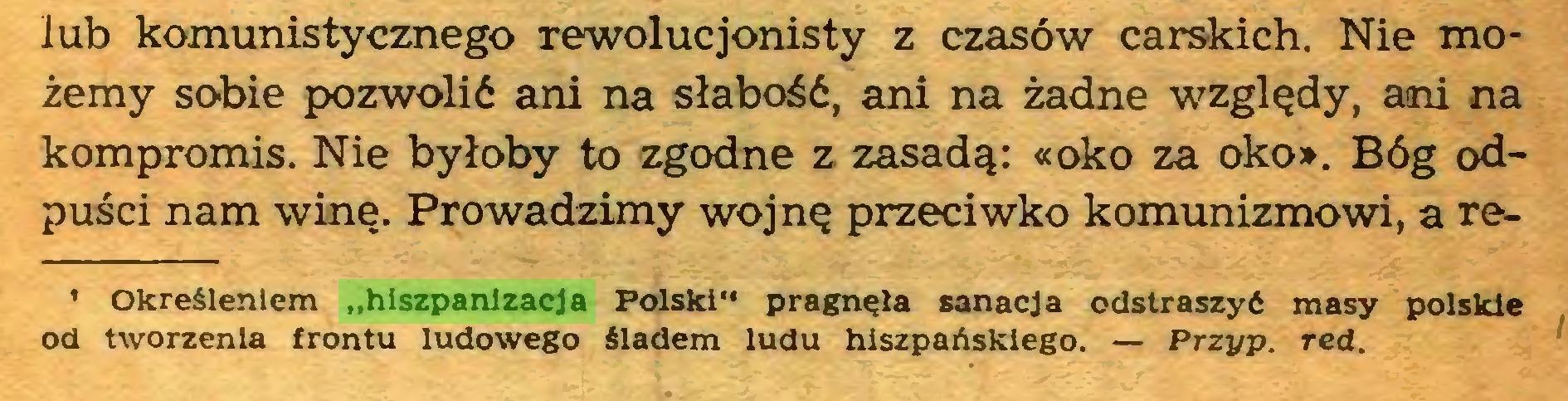"""(...) lub komunistycznego rewolucjonisty z czasów carskich. Nie możemy sobie pozwolić ani na słabość, ani na żadne względy, ani na kompromis. Nie byłoby to zgodne z zasadą: «oko za oko». Bóg odpuści nam winę. Prowadzimy wojnę przeciwko komunizmowi, a re1 Określeniem """"hiszpanizacja Polski"""" pragnęła sanacja odstraszyć masy polskie od tworzenia frontu ludowego śladem ludu hiszpańskiego. — Przyp. red..."""
