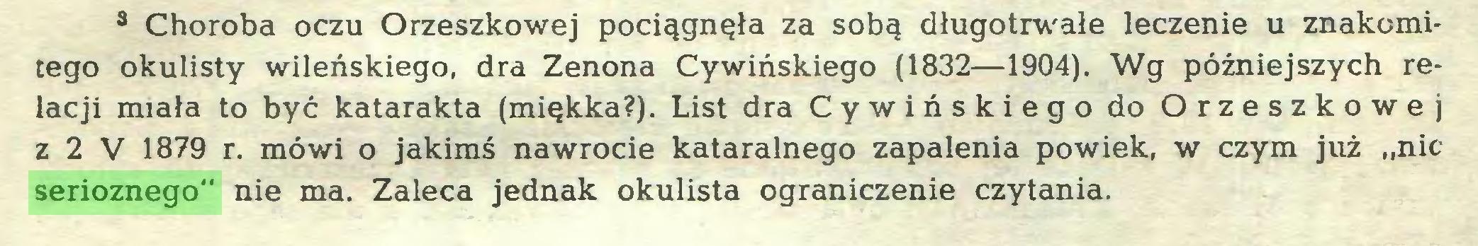 """(...) 3 Choroba oczu Orzeszkowej pociągnęła za sobą długotrwałe leczenie u znakomitego okulisty wileńskiego, dra Zenona Cywińskiego (1832—1904). Wg późniejszych relacji miała to być katarakta (miękka?). List dra Cywińskiego do Orzeszkowej z 2 V 1879 r. mówi o jakimś nawrocie kataralnego zapalenia powiek, w czym już """"nic serioznego"""" nie ma. Zaleca jednak okulista ograniczenie czytania..."""