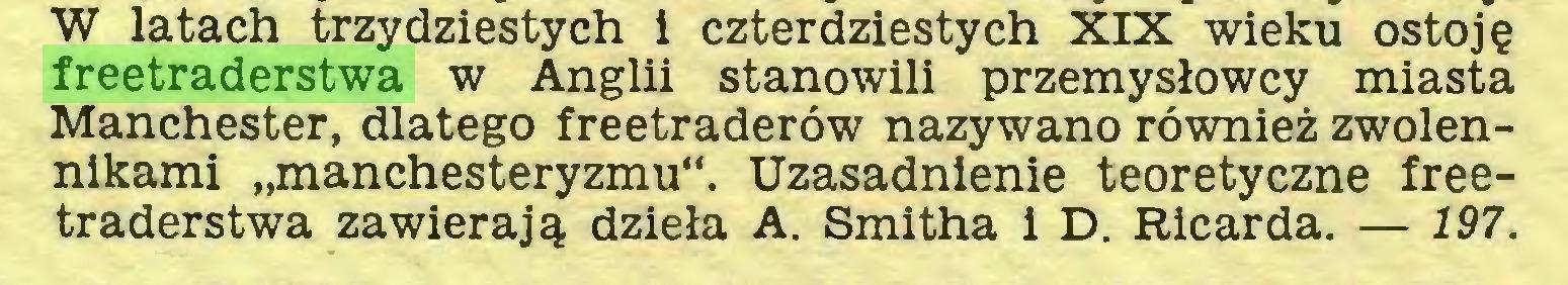 """(...) W latach trzydziestych i czterdziestych XIX wieku ostoję freetraderstwa w Anglii stanowili przemysłowcy miasta Manchester, dlatego freetraderów nazywano również zwolennikami """"manchesteryzmu"""". Uzasadnienie teoretyczne freetraderstwa zawierają dzieła A. Smitha i D. Ricarda. — 197..."""