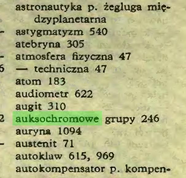 (...) astronautyka p. żegluga międzyplanetarna astygmatyzm 540 atebryna 305 atmosfera fizyczna 47 — techniczna 47 atom 183 audiometr 622 augit 310 auksochromowe grupy 246 aury na 1094 austenit 71 autoklaw 615, 969 autokompensator p. kompen...