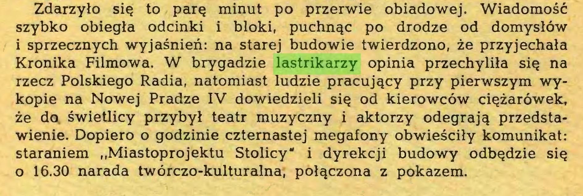 """(...) Zdarzyło się to parę minut po przerwie obiadowej. Wiadomość szybko obiegła odcinki i bloki, puchnąc po drodze od domysłów i sprzecznych wyjaśnień: na starej budowie twierdzono, że przyjechała Kronika Filmowa. W brygadzie lastrikarzy opinia przechyliła się na rzecz Polskiego Radia, natomiast ludzie pracujący przy pierwszym wykopie na Nowej Pradze IV dowiedzieli się od kierowców ciężarówek, że do świetlicy przybył teatr muzyczny i aktorzy odegrają przedstawienie. Dopiero o godzinie czternastej megafony obwieściły komunikat: staraniem """"Miastoprojektu Stolicy"""" i dyrekcji budowy odbędzie się o 16.30 narada twórczo-kulturalna, połączona z pokazem..."""