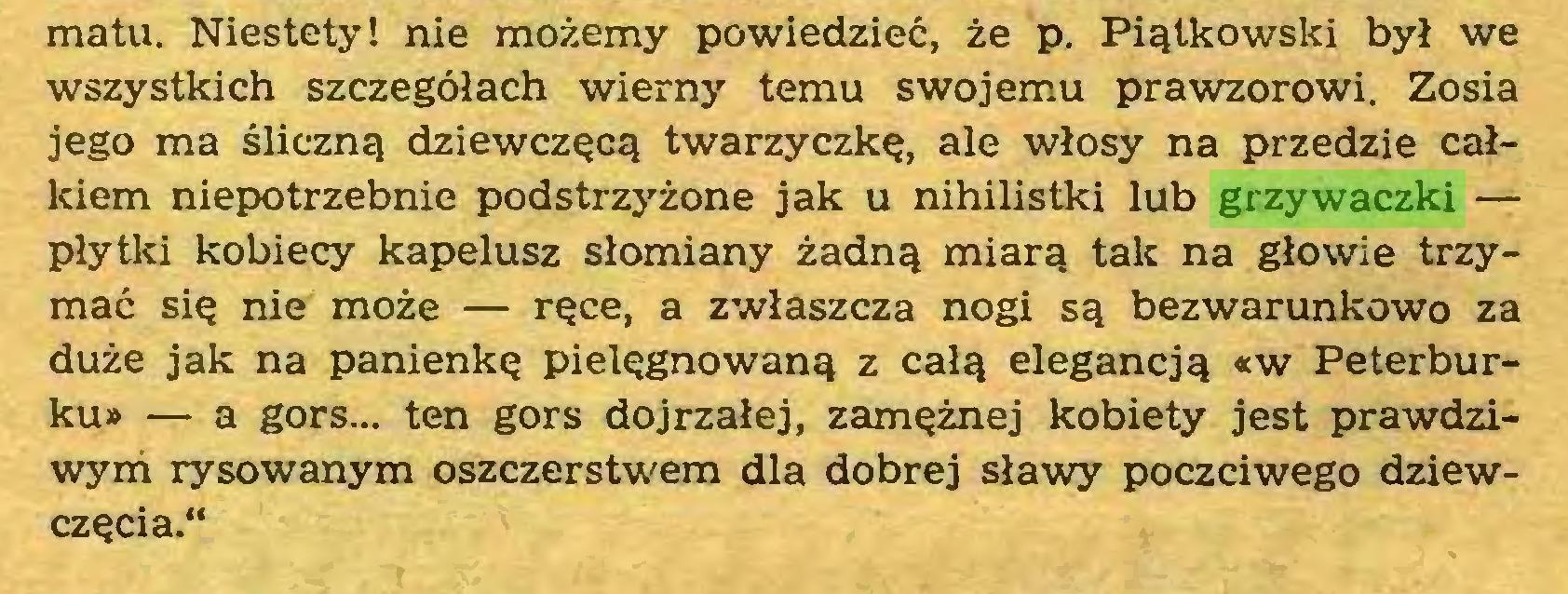 """(...) matu. Niestety! nie możemy powiedzieć, że p. Piątkowski był we wszystkich szczegółach wierny temu swojemu prawzorowi. Zosia jego ma śliczną dziewczęcą twarzyczkę, ale włosy na przedzie całkiem niepotrzebnie podstrzyżone jak u nihilistki lub grzywaczki — płytki kobiecy kapelusz słomiany żadną miarą tak na głowie trzymać się nie może — ręce, a zwłaszcza nogi są bezwarunkowo za duże jak na panienkę pielęgnowaną z całą elegancją «w Peterburku» — a gors... ten gors dojrzałej, zamężnej kobiety jest prawdziwym rysowanym oszczerstwem dla dobrej sławy poczciwego dziewczęcia.""""..."""