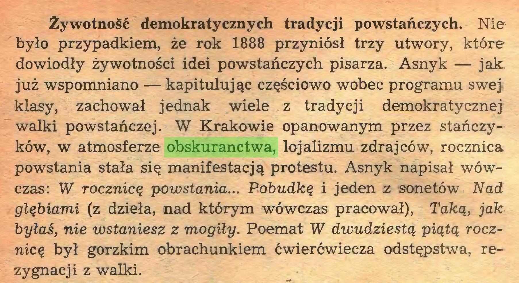 (...) Żywotność demokratycznych tradycji powstańczych. Nie było przypadkiem, że rok 1888 przyniósł trzy utwory, które dowiodły żywotności idei powstańczych pisarza. Asnyk — jak już wspomniano — kapitulując częściowo wobec programu swej klasy, zachował jednak wiele z tradycji demokratycznej walki powstańczej. W Krakowie opanowanym przez stańczyków, w atmosferze obskuranctwa, lojalizmu zdrajców, rocznica powstania stała się manifestacją protestu. Asnyk napisał wówczas: W rocznicą powstania... Pobudką i jeden z sonetów Nad głąbiami (z dzieła, nad którym wówczas pracował), Taką, jak byłaś, nie wstaniesz z mogiły. Poemat W dwudziestą piątą rocznicą był gorzkim obrachunkiem ćwierćwiecza odstępstwa, rezygnacji z walki...