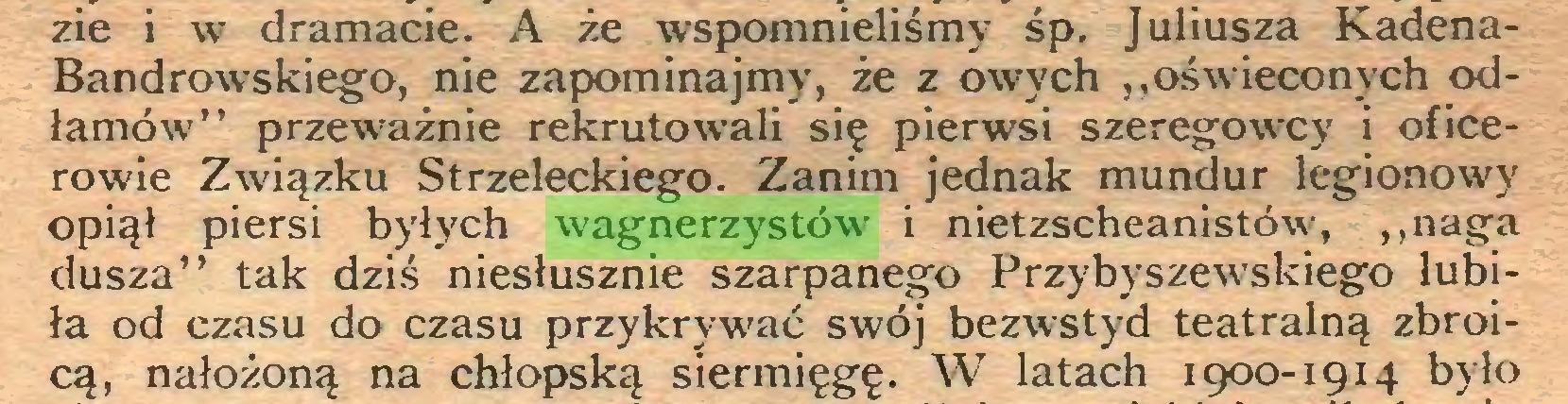 """(...) zie i w dramacie. A że wspomnieliśmy śp. Juliusza KadenaBandrowskiego, nie zapominajmy, że z owych """"oświeconych odłamów"""" przeważnie rekrutowali się pierwsi szeregowcy i oficerowie Związku Strzeleckiego. Zanim jednak mundur legionowy opiął piersi byłych wagnerzystów i nietzscheanistów, """"naga dusza"""" tak dziś niesłusznie szarpanego Przybyszewskiego lubiła od czasu do czasu przykrywać swój bezwstyd teatralną zbroicą, nałożoną na chłopską siermięgę. W latach 1900-1914 było..."""