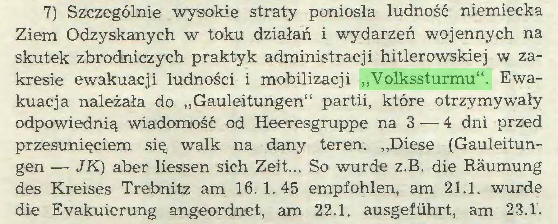 """(...) 7) Szczególnie wysokie straty poniosła ludność niemiecka Ziem Odzyskanych w toku działań i wydarzeń wojennych na skutek zbrodniczych praktyk administracji hitlerowskiej w zakresie ewakuacji ludności i mobilizacji """"Volkssturmu"""". Ewakuacja należała do """"Gauleitungen"""" partii, które otrzymywały odpowiednią wiadomość od Heeresgruppe na 3 — 4 dni przed przesunięciem się walk na dany teren. """"Diese (Gauleitungen — JK) aber Hessen sich Zeit... So wurde z.B. die Räumung des Kreises Trebnitz am 16.1.45 empfohlen, am 21.1. wurde die Evakuierung angeordnet, am 22.1. ausgeführt, am 23.1..."""