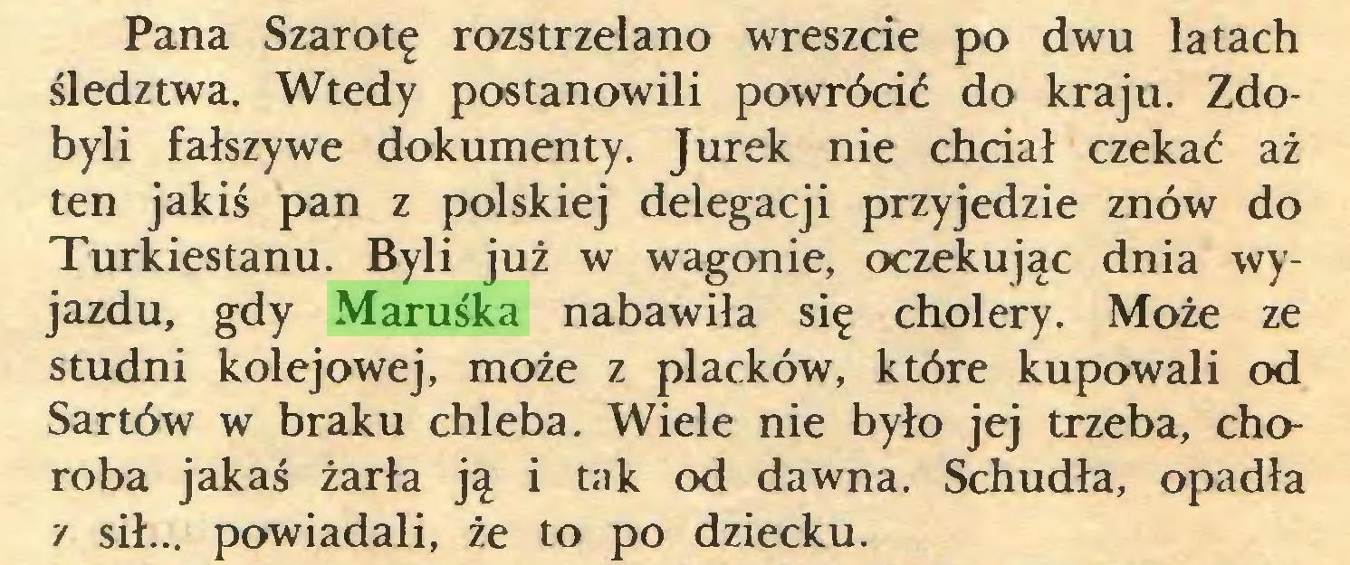 (...) Pana Szarotę rozstrzelano wreszcie po dwu latach śledztwa. Wtedy postanowili powrócić do kraju. Zdobyli fałszywe dokumenty. Jurek nie chciał czekać aż ten jakiś pan z polskiej delegacji przyjedzie znów do Turkiestanu. Byli już w wagonie, oczekując dnia wyjazdu, gdy Maruśka nabawiła się cholery. Może ze studni kolejowej, może z placków, które kupowali od Sartów w braku chleba. Wiele nie było jej trzeba, choroba jakaś żarła ją i tak od dawna. Schudła, opadła / sił... powiadali, że to po dziecku...