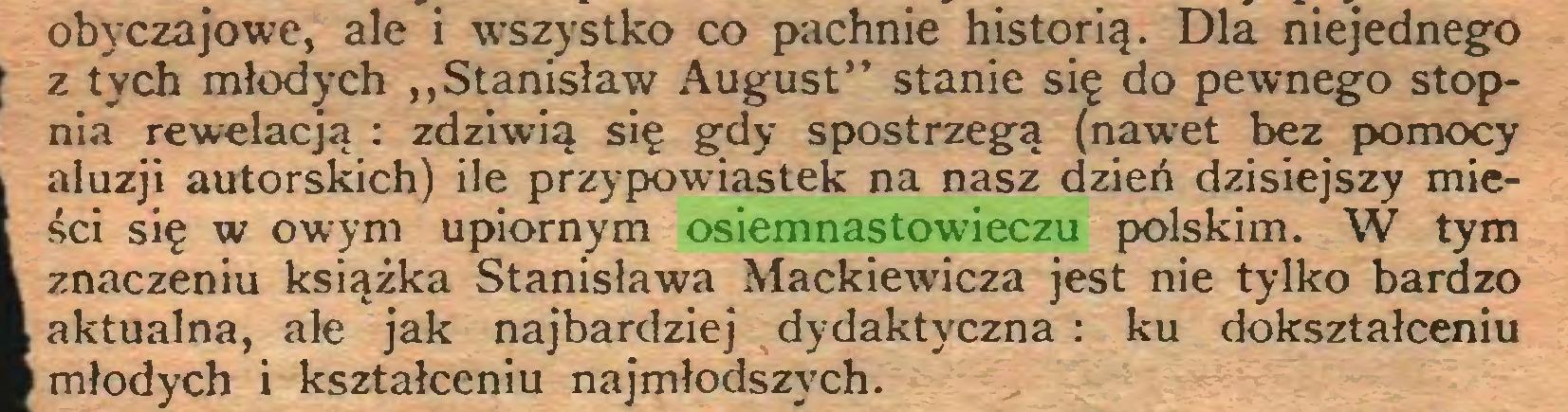 """(...) obyczajowe, ale i wszystko co pachnie historią. Dla niejednego z tych młodych """"Stanisław August"""" stanie się do pewnego stopnia rewelacją : zdziwią się gdy spostrzegą (nawet bez pomocy aluzji autorskich) ile przypowiastek na nasz dzień dzisiejszy mieści się w owym upiornym osiemnastowieczu polskim. W tym znaczeniu książka Stanisława Mackiewicza jest nie tylko bardzo aktualna, ale jak najbardziej dydaktyczna : ku dokształceniu młodych i kształceniu najmłodszych..."""
