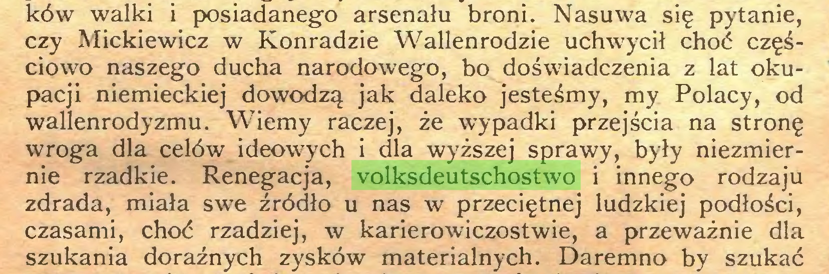 (...) ków walki i posiadanego arsenału broni. Nasuwa się pytanie, czy Mickiewicz w Konradzie Wallenrodzie uchwycił choć częściowo naszego ducha narodowego, bo doświadczenia z lat okupacji niemieckiej dowodzą jak daleko jesteśmy, my Polacy, od wallenrodyzmu. Wiemy raczej, że wypadki przejścia na stronę wroga dla celów ideowych i dla wyższej sprawy, były niezmiernie rzadkie. Renegacja, volksdeutschostwo i innego rodzaju zdrada, miała swe źródło u nas w przeciętnej ludzkiej podłości, czasami, choć rzadziej, w karierowiczostwie, a przeważnie dla szukania doraźnych zysków materialnych. Daremno by szukać...