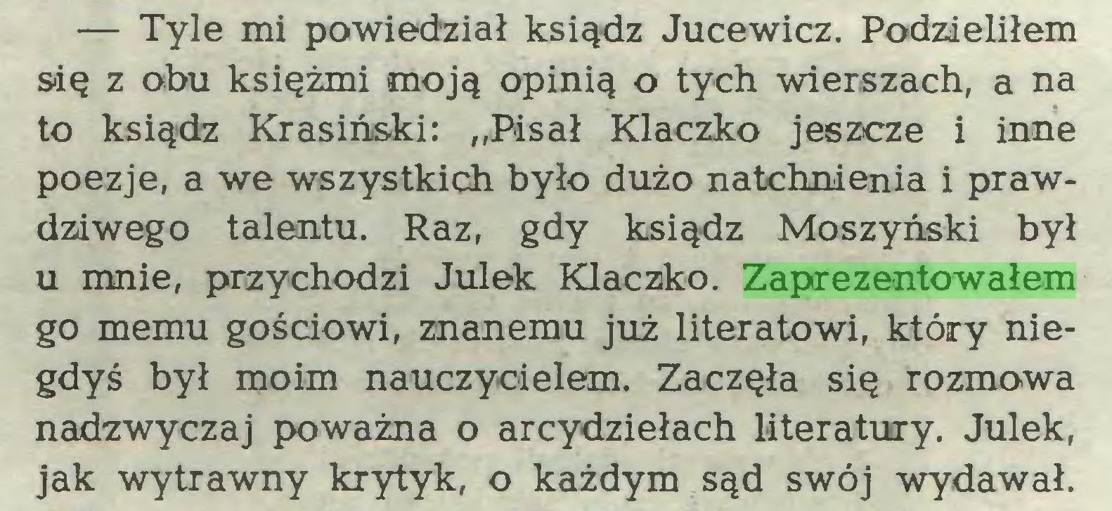 """(...) — Tyle mi powiedział ksiądz Jucewicz. Podzieliłem się z obu księżmi moją opinią o tych wierszach, a na to ksiądz Krasiński: """"Pisał Klaczko jeszcze i inne poezje, a we wszystkich było dużo natchnienia i prawdziwego talentu. Raz, gdy ksiądz Moszyński był u mnie, przychodzi Julek Klaczko. Zaprezentowałem go memu gościowi, znanemu już literatowi, który niegdyś był moim nauczycielem. Zaczęła się rozmowa nadzwyczaj poważna o arcydziełach literatury. Julek, jak wytrawny krytyk, o każdym sąd swój wydawał..."""