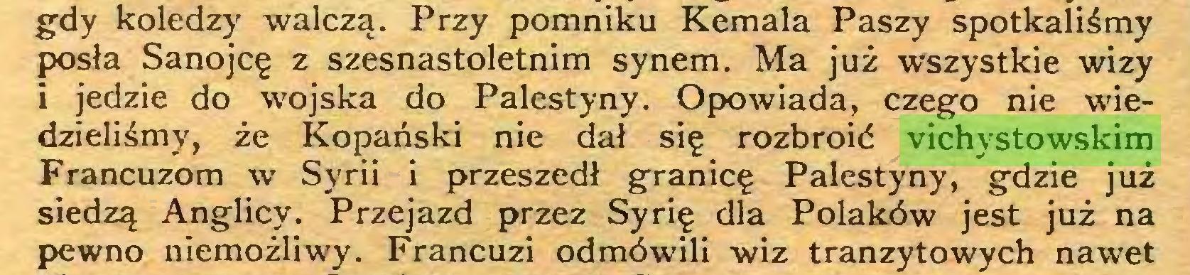 (...) gdy koledzy walczą. Przy pomniku Kemala Paszy spotkaliśmy posła Sanojcę z szesnastoletnim synem. Ma już wszystkie wizy i jedzie do wojska do Palestyny. Opowiada, czego nie wiedzieliśmy, że Kopański nie dał się rozbroić vichystowskim Francuzom w Syrii i przeszedł granicę Palestyny, gdzie już siedzą Anglicy. Przejazd przez Syrię dla Polaków jest już na pewno niemożliwy. Francuzi odmówili wiz tranzytowych nawet...