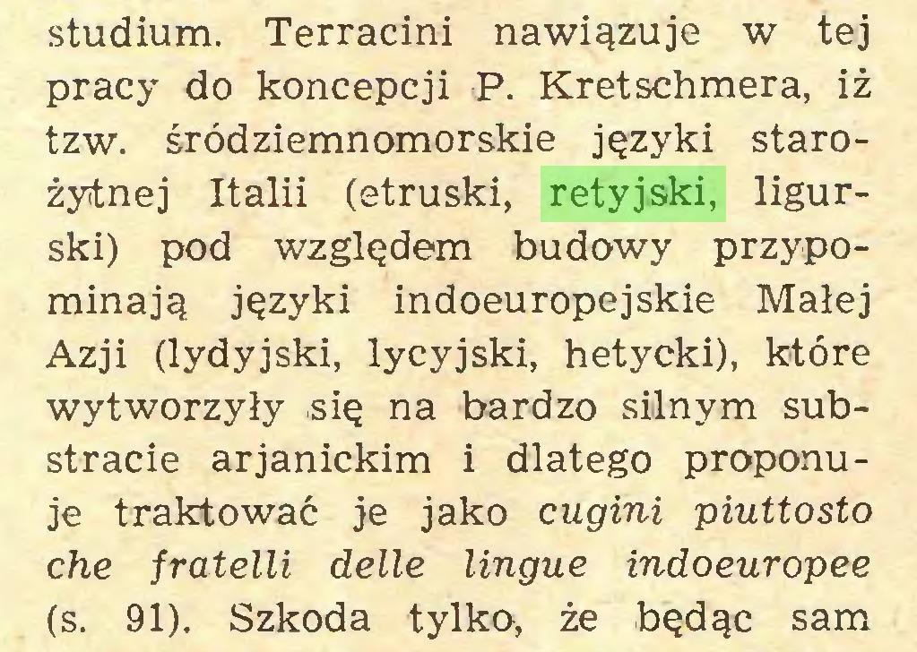(...) studium. Terracini nawiązuje w tej pracy do koncepcji P. Kretschmera, iż tzw. śródziemnomorskie języki starożytnej Italii (etruski, retyjski, ligurski) pod względem budowy przypominają języki indoeuropejskie Małej Azji (lydyjski, lycyjski, hetycki), które wytworzyły się na bardzo silnym substracie arjanickim i dlatego proponuje traktować je jako cugini piuttosto che fratelli delle lingue indoeuropee (s. 91). Szkoda tylko, że będąc sam...