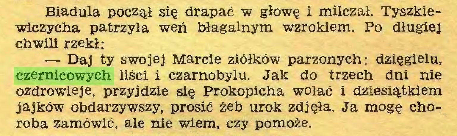 (...) Biadula począł się drapać w głowę i milczał. Tyszkiewiczycha patrzyła weń błagalnym wzrokiem. Po długiej chwili rzekł: — Daj ty swojej Marcie ziółków parzonych: dzięgielu, czernicowych liści i Czarnobylu. Jak do trzech dni nie ozdrowieje, przyjdzie się Prokopicha wołać i dziesiątkiem jajków obdarzywszy, prosić żeb urok zdjęła. Ja mogę choroba zamówić, ale nie wiem, czy pomoże...