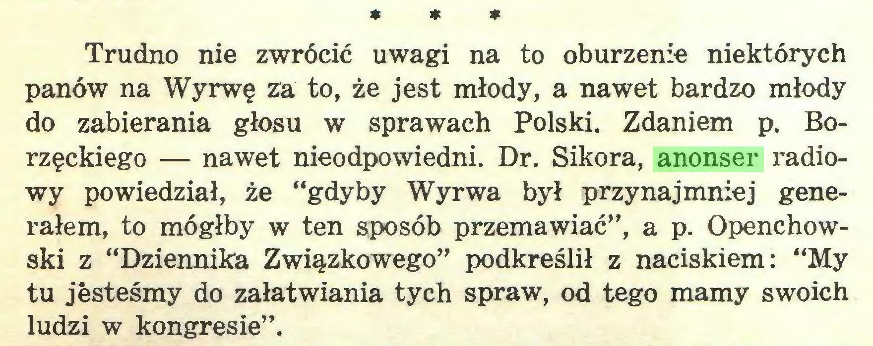 """(...) * * * Trudno nie zwrócić uwagi na to oburzenie niektórych panów na Wyrwę za to, że jest młody, a nawet bardzo młody do zabierania głosu w sprawach Polski. Zdaniem p. Borzęckiego — nawet nieodpowiedni. Dr. Sikora, anonser radiowy powiedział, że """"gdyby Wyrwa był przynajmniej generałem, to mógłby w ten sposób przemawiać"""", a p. Openchowski z """"Dziennika Związkowego"""" podkreślił z naciskiem: """"My tu jesteśmy do załatwiania tych spraw, od tego mamy swoich ludzi w kongresie""""..."""