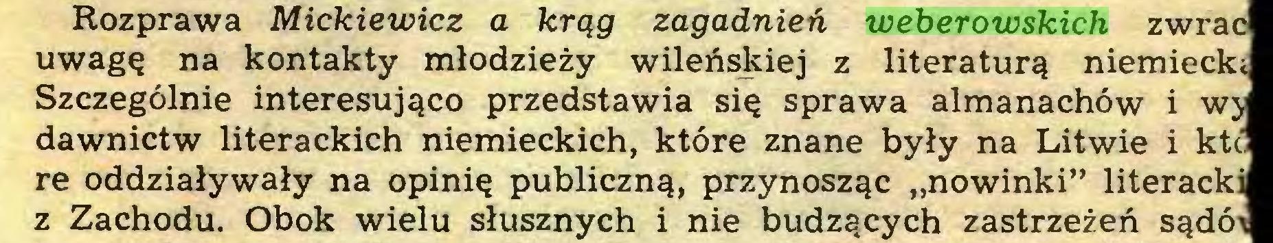 """(...) Rozprawa Mickiewicz a krąg zagadnień weberowskich zwrac uwagę na kontakty młodzieży wileńskiej z literaturą niemiecki Szczególnie interesująco przedstawia się sprawa almanachów i wy dawnictw literackich niemieckich, które znane były na Litwie i ktć re oddziaływały na opinię publiczną, przynosząc """"nowinki"""" literacki z Zachodu. Obok wielu słusznych i nie budzących zastrzeżeń sądói..."""