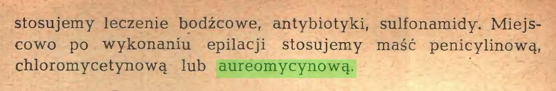 (...) stosujemy leczenie bodźcowe, antybiotyki, sulfonamidy. Miejscowo po wykonaniu epilacji stosujemy maść penicylinową, chloromycetynową lub aureomycynową...