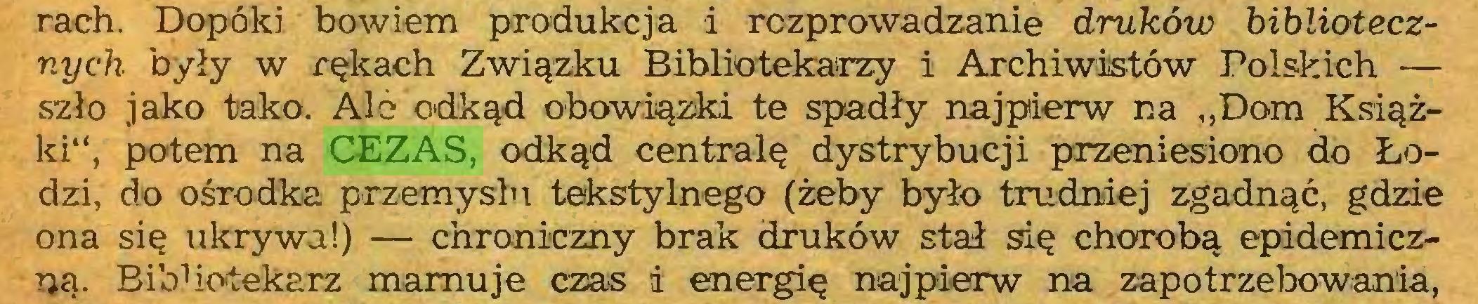 """(...) rach. Dopóki bowiem produkcja i rozprowadzanie druków bibliotecznych były w rękach Związku Bibliotekarzy i Archiwistów Polskich — szło jako tako. Al o odkąd obowiązki te spadły najpierw na """"Dom Książki"""", potem na CEZAS, odkąd centralę dystrybucji przeniesiono do Łodzi, do ośrodka przemysłu tekstylnego (żeby było trudniej zgadnąć, gdzie ona się ukrywa!) — chroniczny brak druków stał się chorobą epidemiczną. BibUotekarz marnuje czas i energię najpierw na zapotrzebowania,..."""