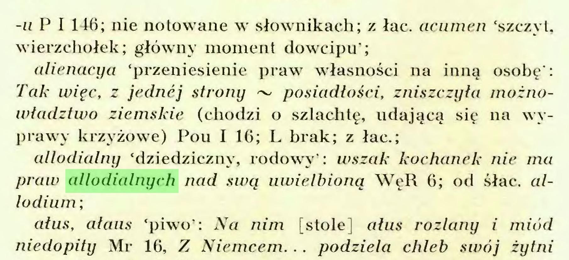 (...) -u P I 146; nie notowane w słownikach; z łac. acumen 'szczyt, wierzchołek; główny moment dowcipu'; alienacya 'przeniesienie praw własności na inną osobę': Tak więc, z jednej strony ~ posiadłości, zniszczyła możnowładztwo ziemskie (chodzi o szlachtę, udającą się na wyprawy krzyżowe) Pou I 16; L brak; z łac.; allodialny 'dziedziczny, rodowy': wszak kochanek nie ma praw allodialnych nad swą uwielbioną WeR 6; od śłac. allodium ; ałus, ałaus 'piwo': Na nim [stole] ałus rozlany i miód niedopity Mr 16, Z Niemcem.. . podziela chleb swój żytni...